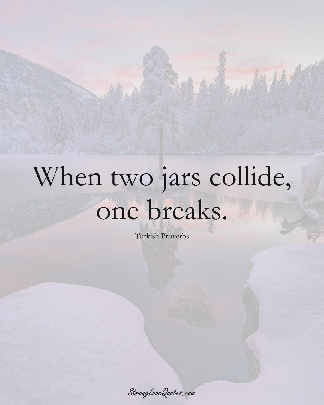 When two jars collide, one breaks. (Turkish Sayings);  #MiddleEasternSayings
