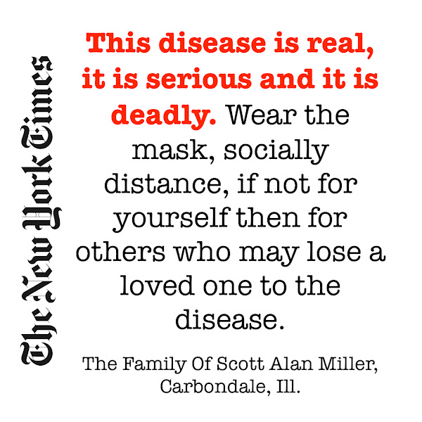 This disease is real, it is serious and it is deadly. Wear the mask, socially distance, if not for yourself then for others who may lose a loved one to the disease. — The Family Of Scott Alan Miller, Carbondale, Ill.
