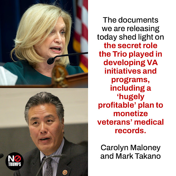 The documents we are releasing today shed light on the secret role the Trio played in developing VA initiatives and programs, including a 'hugely profitable' plan to monetize veterans' medical records. — Oversight Committee Chairwoman Carolyn Maloney, D-N.Y., and Veterans' Affairs Committee Chairman Mark Takano, D-Calif.