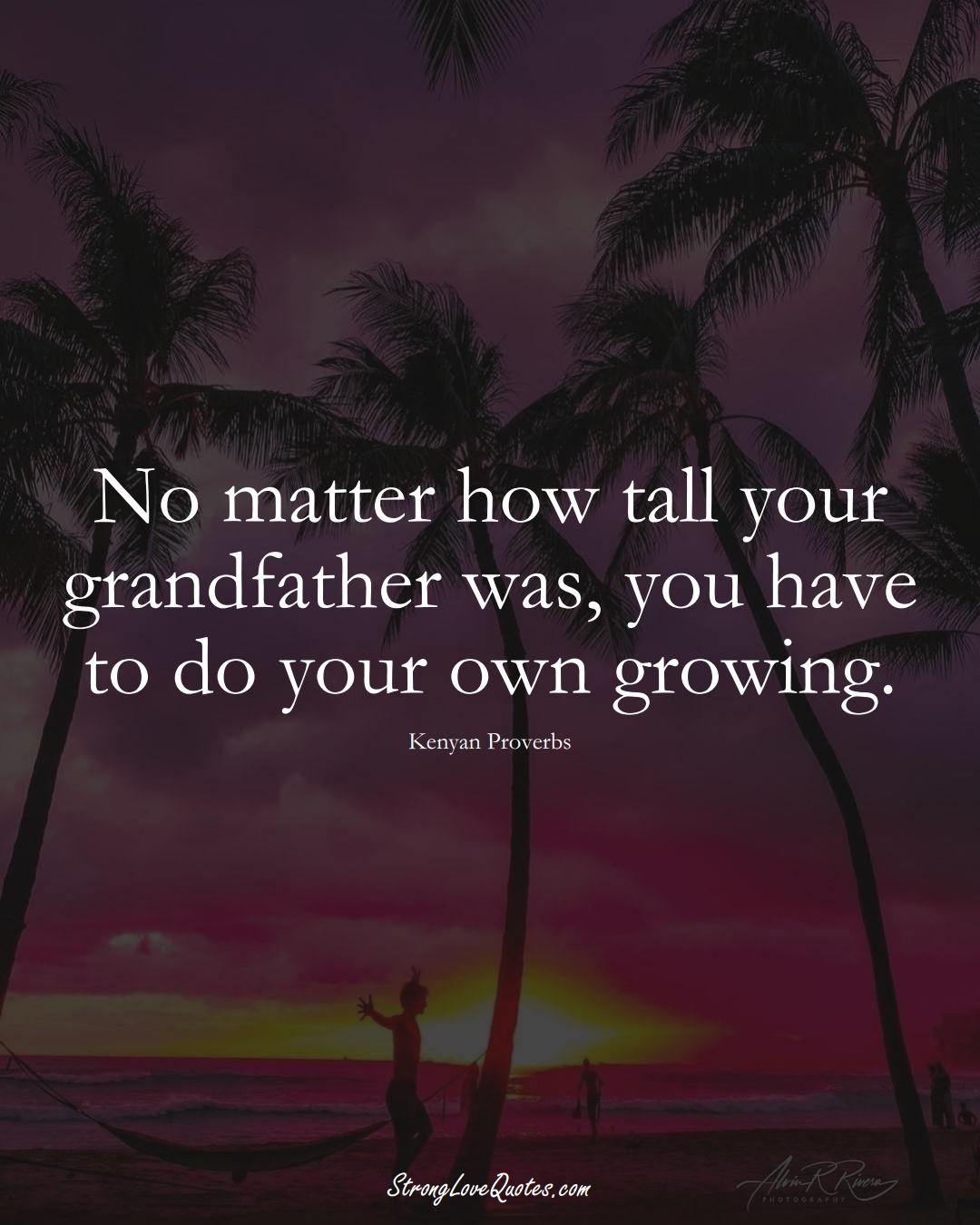 No matter how tall your grandfather was, you have to do your own growing. (Kenyan Sayings);  #AfricanSayings