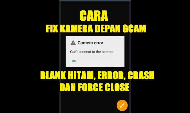 Cara Mengatasi Kamera Depan GCam yang Blank Hitam, Force Close, Crash dan Error (Fix Kamera Depan GCam) tomsheru.com