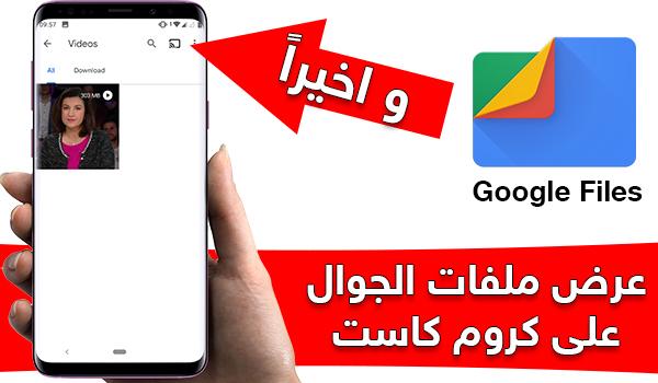 تطبيق Google Files يضيف ميزة عرض ملفات الجوال على كروم كاست - بحرية درويد