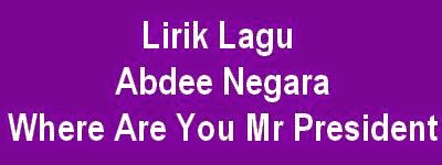 Lirik Lagu Abdee Negara - Where Are You Mr President
