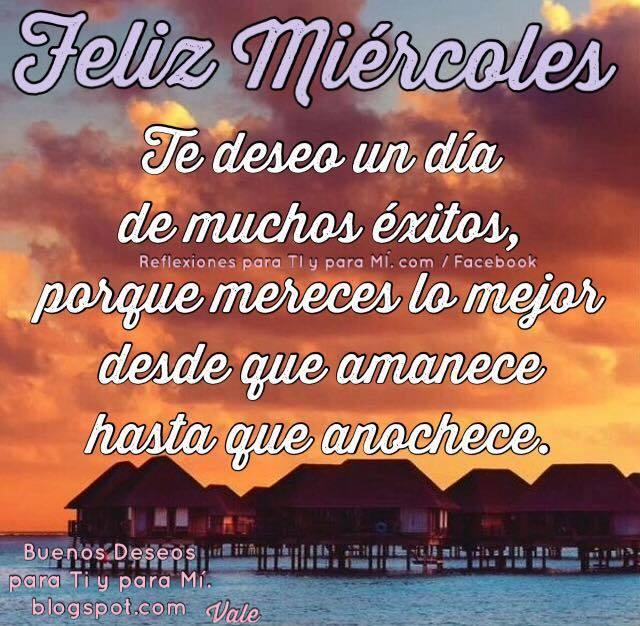 FELIZ MIÉRCOLES  Te deseo un día de muchos éxitos, porque mereces lo mejor  desde que amanece  hasta que anochece.