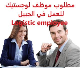 وظائف السعودية مطلوب موظف لوجستيك للعمل في الجبيل Logistic employee