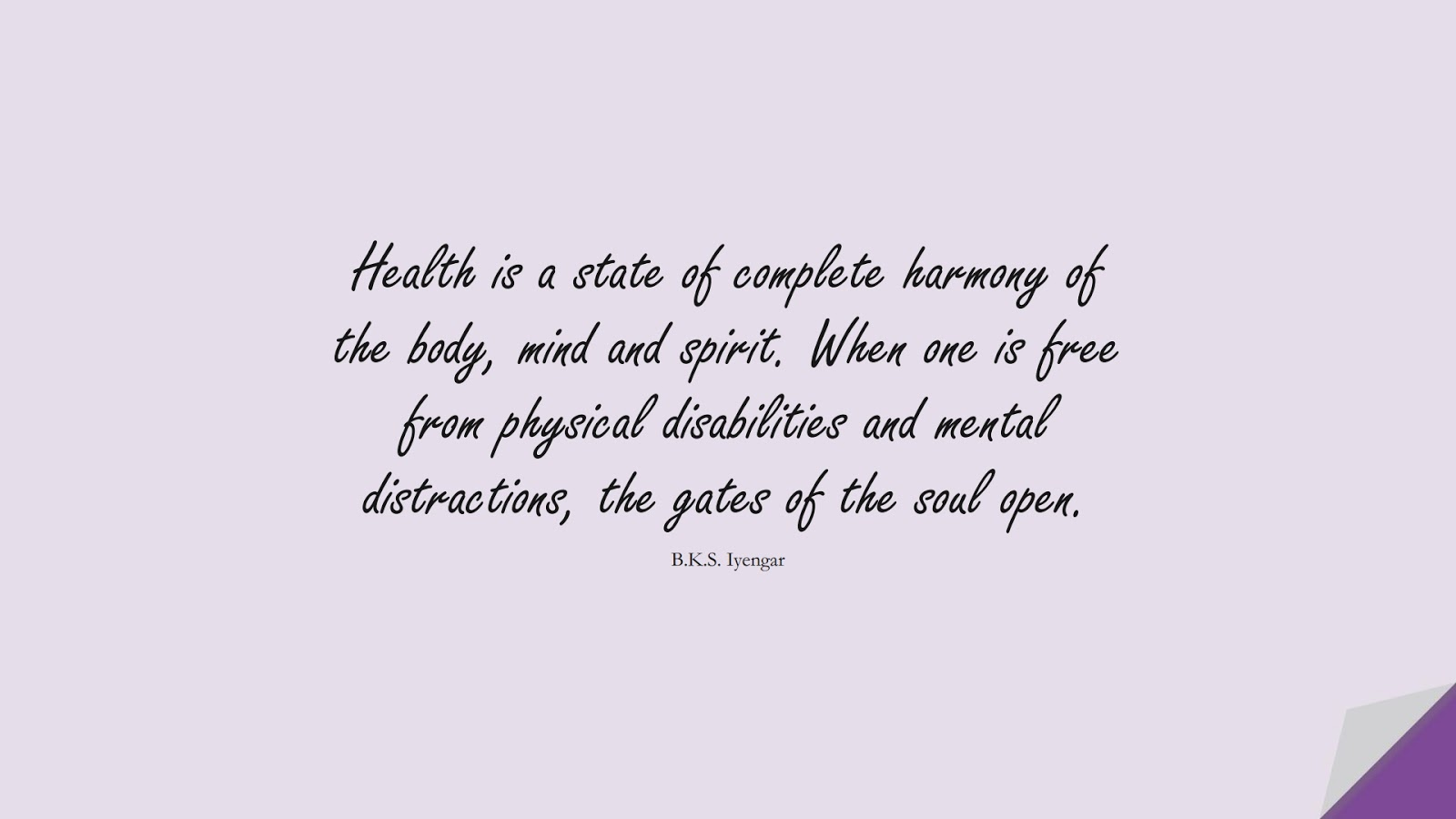 Health is a state of complete harmony of the body, mind and spirit. When one is free from physical disabilities and mental distractions, the gates of the soul open. (B.K.S. Iyengar);  #HealthQuotes
