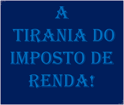 A imagem de fundo azul e caracteres nas cores azuis claras diz:a tirania do imposto de renda!