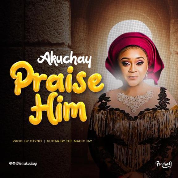 Audio: Akuchay – Praise Him