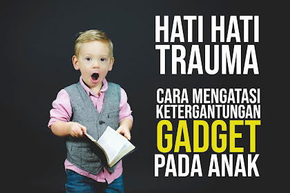 Jangan Membuat Trauma!!! Berikut Cara Aman Mengatasi Ketergantungan Gadget Pada Anak | Tips Sehat