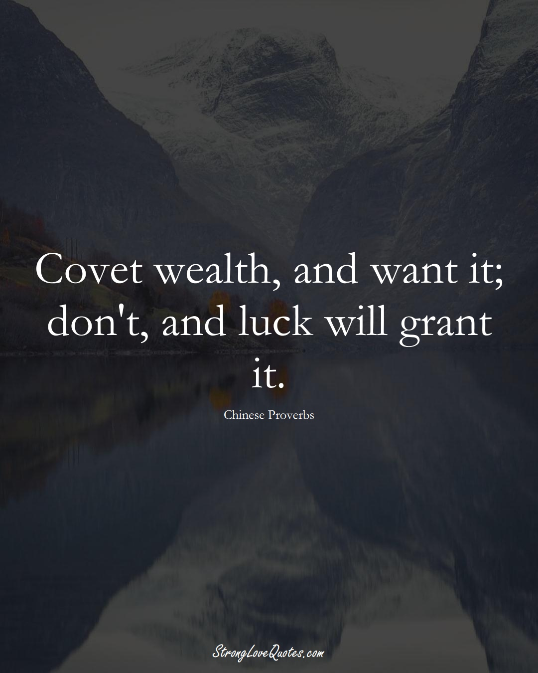 Covet wealth, and want it; don't, and luck will grant it. (Chinese Sayings);  #AsianSayings