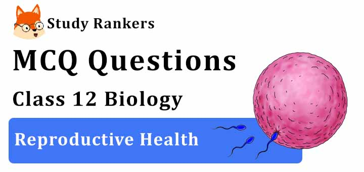 MCQ Questions for Class 12 Biology: Ch 4 Reproductive Health