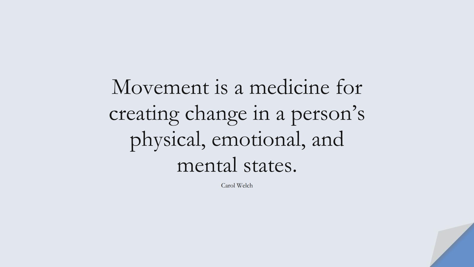 Movement is a medicine for creating change in a person's physical, emotional, and mental states. (Carol Welch);  #HealthQuotes