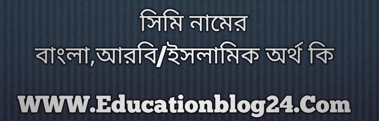 Simi name meaning in Bengali, সিমি নামের অর্থ কি, সিমি নামের বাংলা অর্থ কি, সিমি নামের ইসলামিক অর্থ কি, সিমি কি ইসলামিক /আরবি নাম