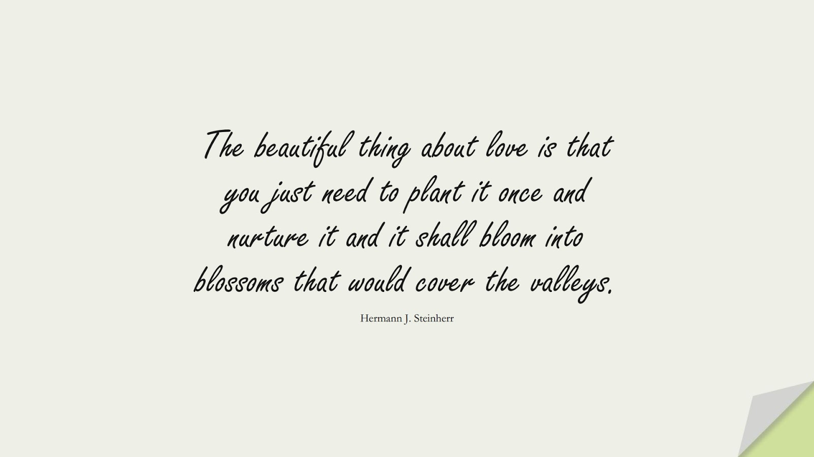 The beautiful thing about love is that you just need to plant it once and nurture it and it shall bloom into blossoms that would cover the valleys. (Hermann J. Steinherr);  #LoveQuotes