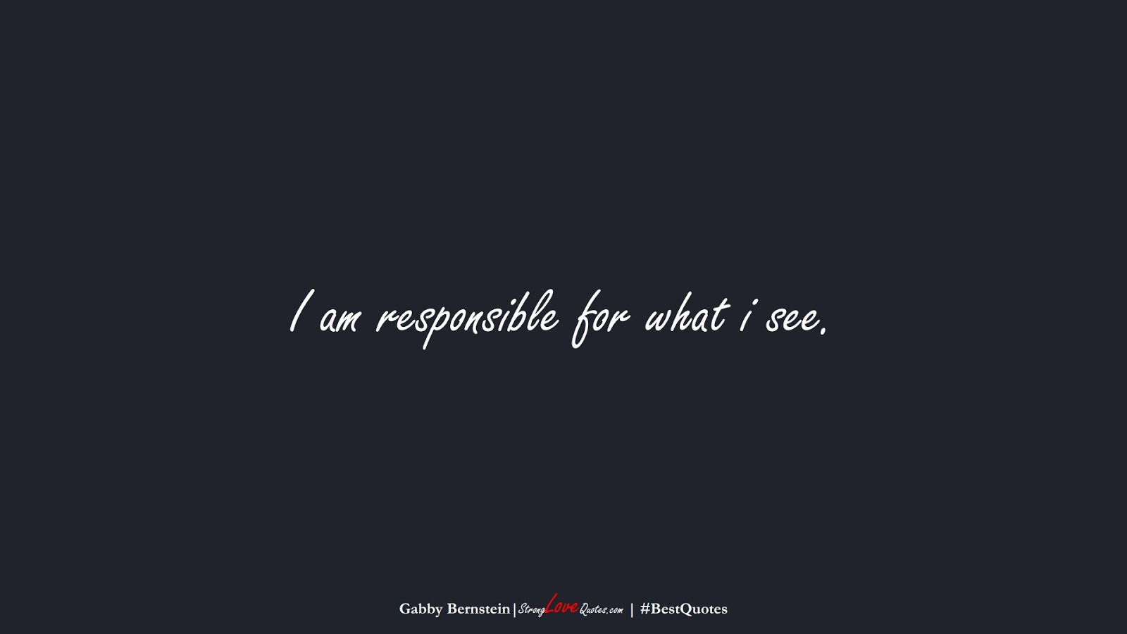 I am responsible for what i see. (Gabby Bernstein);  #BestQuotes