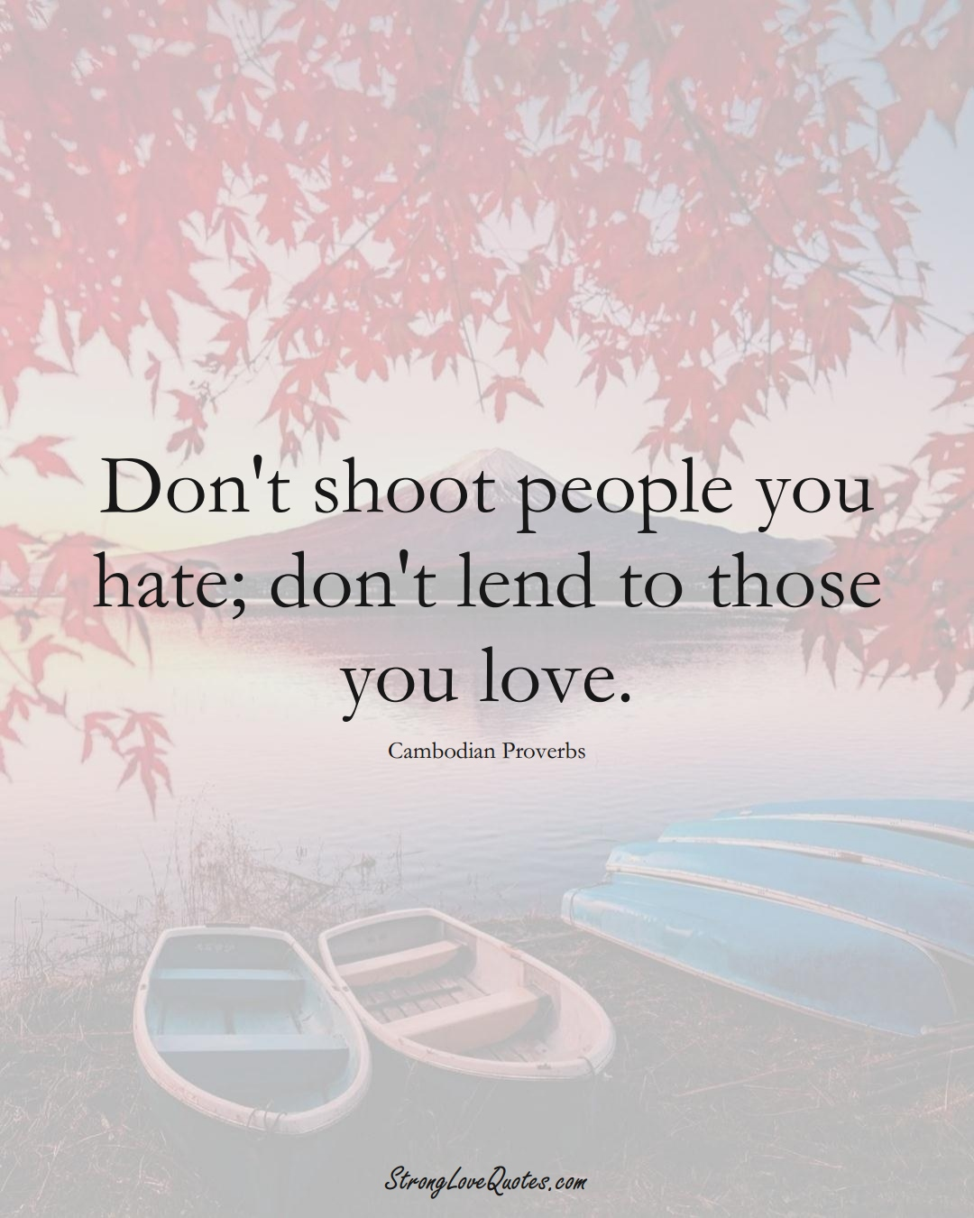 Don't shoot people you hate; don't lend to those you love. (Cambodian Sayings);  #AsianSayings