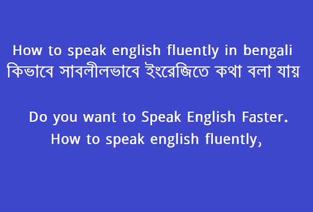 How to speak english fluently in bengali (কিভাবে সাবলীলভাবে ইংরেজিতে কথা বলা যায়),Do you want to Speak English Faster. How to speak english fluently,