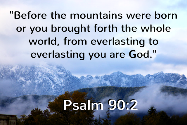 Before the mountains were born or you brought forth the earth and the world, from everlasting to everlasting you are God. For a thousand years in your sight are like a day that has just gone by, or like a watch in the night.