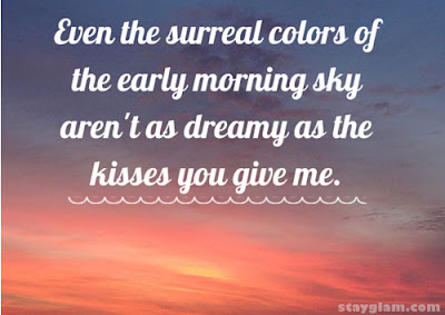 Sexy Good Morning Quotes for Him: even the surreal colors of the early morning sky aren't as dreamy as the kisses you give me.