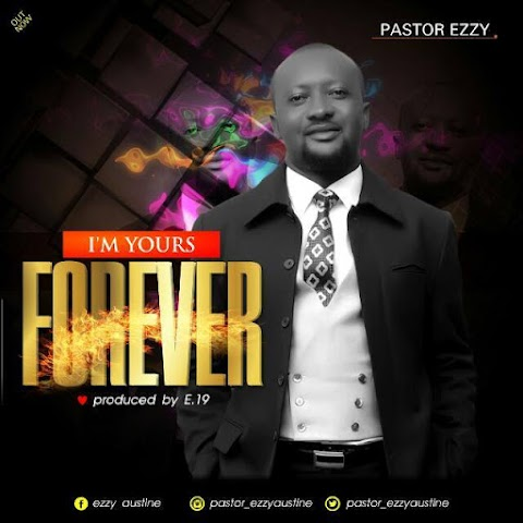 DOWNLOAD NEW MUSIC: I'M YOURS FOREVER - PST. EZZY  (prod. By E.19)@Pastor_ezzyaustine  @beehivegossips