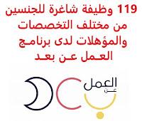 تعــلن وزارة المــوارد البشــرية والتنمــية الاجــتماعية الســعودية, عن توفر 119 وظائف شاغرة للجنسين من مختلف التخصصات والمؤهلات عبر برنامــج العــمل عــن بعــد. وذلك للوظائف والمجالات التالية: - إدارة الحســابات. - إدخــال البيانات. - البرمجــة. - الترجــمة. - التســويق الإلكــتروني. - تدقــيق الحســابات. - الخــدمات الإلكــترونية. - التحصــيل. - المســاندة الإدارية. - المحاســبة. - الكــتابة الإدارية. - السكــرتاريا. - تصــميم الجــرافيك. - التعقــيب. - التنســيق الإداري. - المبيعــات. - العلاقــات العامــة. - الدعــم الفــني. - الســنترال. - سلســلة التوريد. - المحــاماة. - خــدمة العمــلاء. - المــوارد البشــرية. - مراقــبة المخــزون. - العلاقــات الحكــومية. - الصحافــة. - مراكــز الاتصــال. - التحــرير وكــتابة المحــتوى. شروط التقدم للوظائف والمجالات أعلاه: - أن يكــون عــمر المتقــدم/ة للوظــيفة من 18 إلى 60 عــام. - أن يجــيد المتقــدم/ة للوظــيفة اســتخدام أجــهزة التقــنية الحــديثة. - أن يكــون لدى المتقــدم/ة للوظــيفة حســاب أبشــر مفــعل. - أن يكــون المتقــدم/ة للوظــيفة ســعودي الجــنسية. للتـقـدم لأيٍّ من الـوظـائـف أعـلاه وغيرها اضـغـط عـلـى الـرابـط هنـا.  اشترك الآن في قناتنا على تليجرام     أنشئ سيرتك الذاتية     شاهد أيضاً: وظائف شاغرة للعمل عن بعد في السعودية     شاهد أيضاً وظائف الرياض   وظائف جدة    وظائف الدمام      وظائف شركات    وظائف إدارية                           لمشاهدة المزيد من الوظائف قم بالعودة إلى الصفحة الرئيسية قم أيضاً بالاطّلاع على المزيد من الوظائف مهندسين وتقنيين   محاسبة وإدارة أعمال وتسويق   التعليم والبرامج التعليمية   كافة التخصصات الطبية   محامون وقضاة ومستشارون قانونيون   مبرمجو كمبيوتر وجرافيك ورسامون   موظفين وإداريين   فنيي حرف وعمال     شاهد يومياً عبر موقعنا وظائف السعودية 2021 وظائف للسعوديين وظائف السعودية لغير السعوديين وظائف السعودية 2020 وظائف السعودية للنساء وظائف اليوم عمل على الانترنت براتب شهري وظائف عبر الانترنت وظيفة عن طريق النت مضمونة وظائف اون لاين للطلاب ابحث عن عمل من المنزل وظائف عن بعد للطلاب وظيفة تسويق الكتروني من المنزل وظائف للطلاب عن بعد وظائف على الإنترنت للطلاب وظائف من البيت وظائف السع