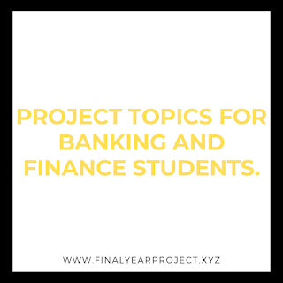 PROJECT TOPICS FOR BANKING AND FINANCE STUDENTS.