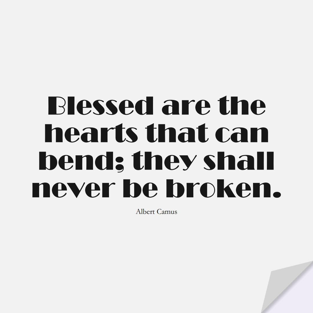 Blessed are the hearts that can bend; they shall never be broken. (Albert Camus);  #InspirationalQuotes