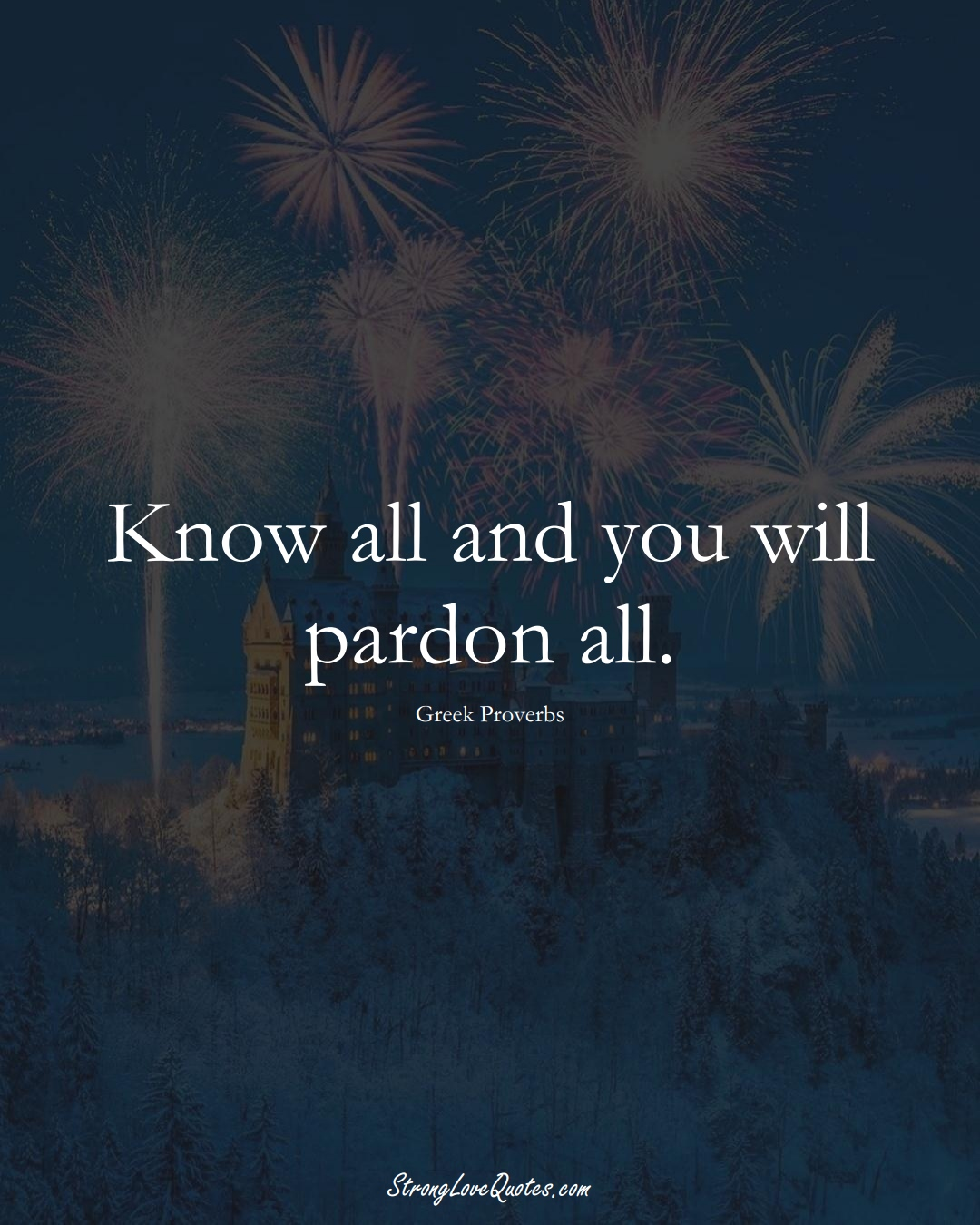 Know all and you will pardon all. (Greek Sayings);  #EuropeanSayings