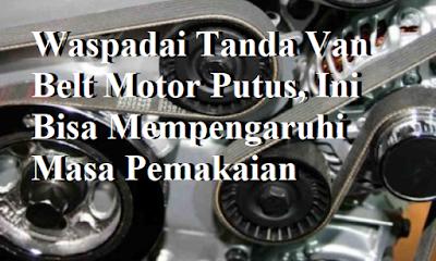Waspadai Tanda Van Belt Motor Putus,