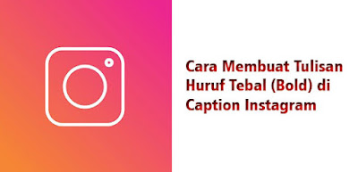 Cara Membuat Tulisan Huruf Tebal (Bold) di Caption Instagram