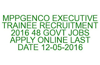 MPPGENCO EXECUTIVE TRAINEE RECRUITMENT 2016 48 GOVT JOBS APPLY ONLINE LAST DATE 12-05-2016