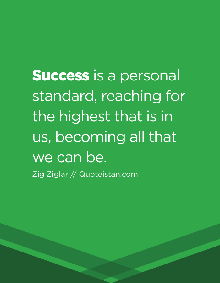 Success is a personal standard, reaching for the highest that is in us, becoming all that we can be.
