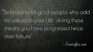 """""""Be brave to let go of people who add no values to your life, doing these means you have progressed twice over failure"""""""