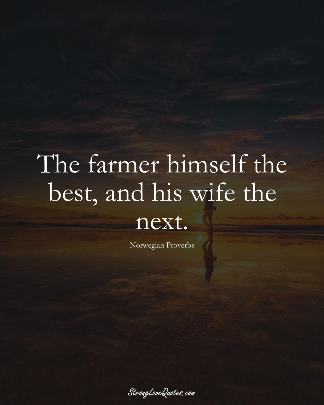 The farmer himself the best, and his wife the next. (Norwegian Sayings);  #EuropeanSayings