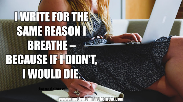 "The Meaning Behind 31 Motivational Quotes: ""I write for the same reason I breathe - because if I didn't, I would die."" -  Isaac Asimov"