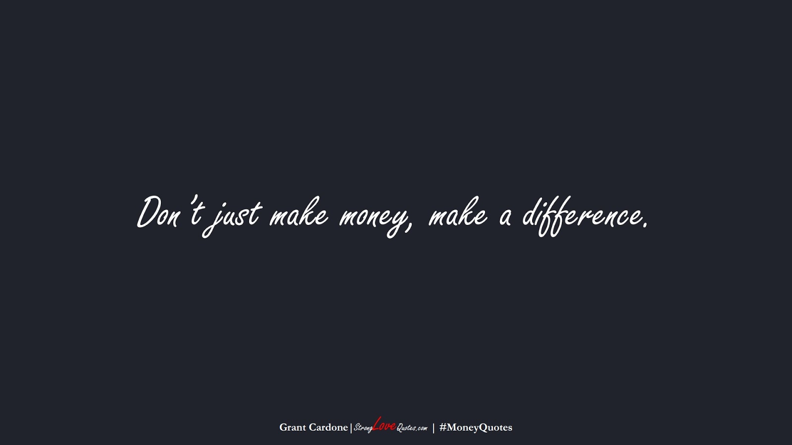 Don't just make money, make a difference. (Grant Cardone);  #MoneyQuotes
