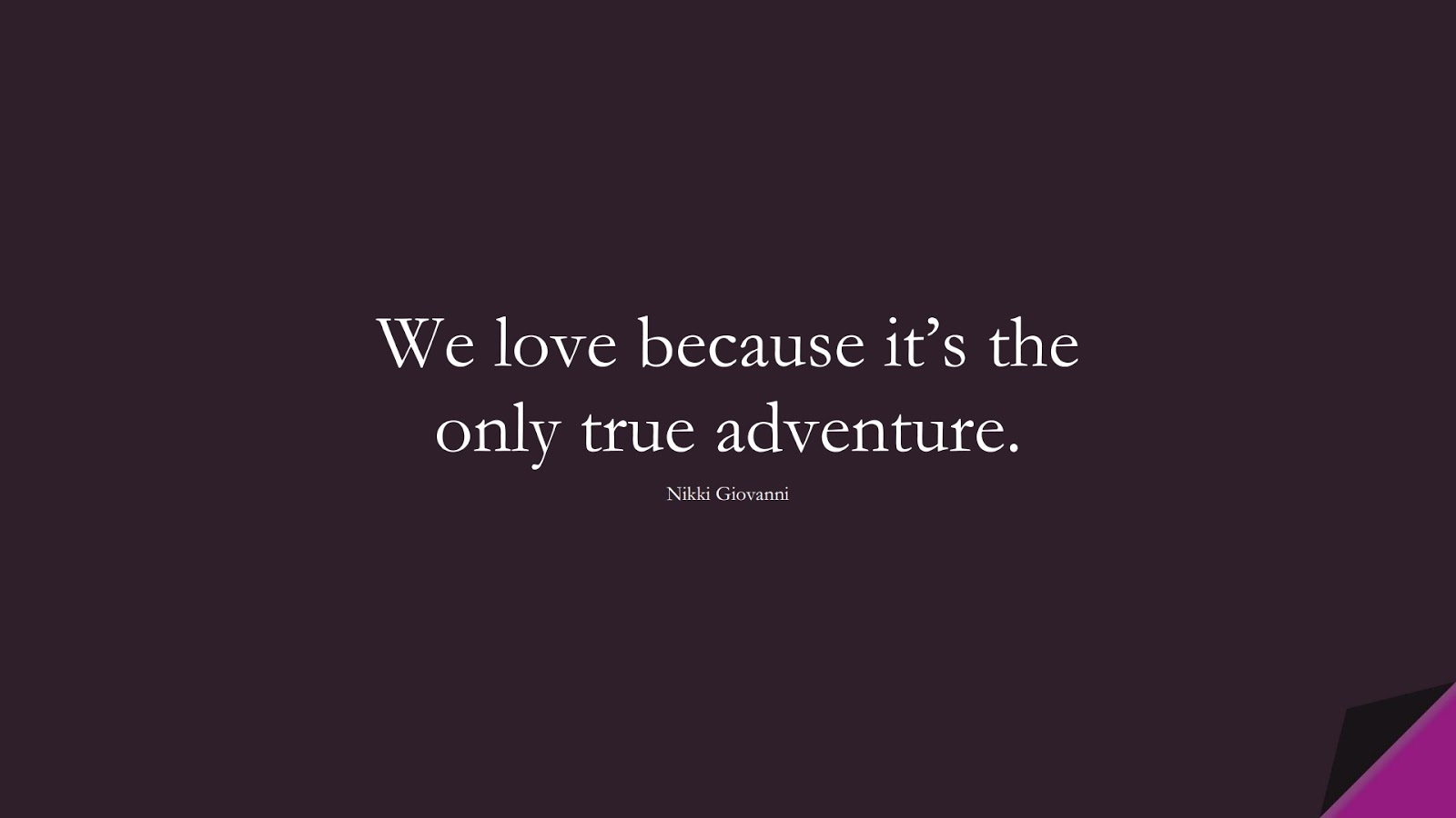 We love because it's the only true adventure. (Nikki Giovanni);  #LoveQuotes