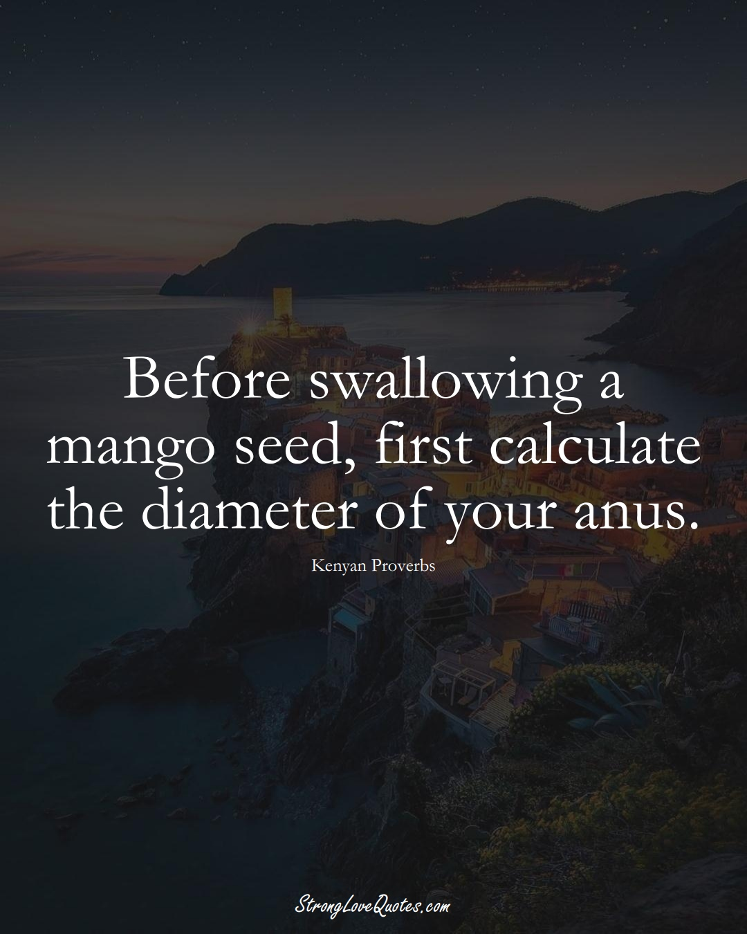 Before swallowing a mango seed, first calculate the diameter of your anus. (Kenyan Sayings);  #AfricanSayings