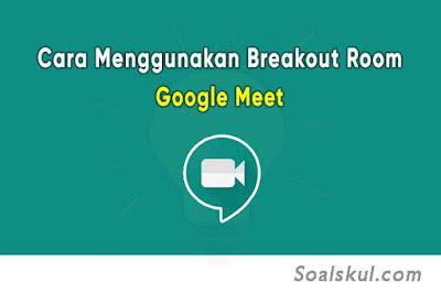 Cara Mudah Membuat Breakout Room Google Meet Disertai Gambar