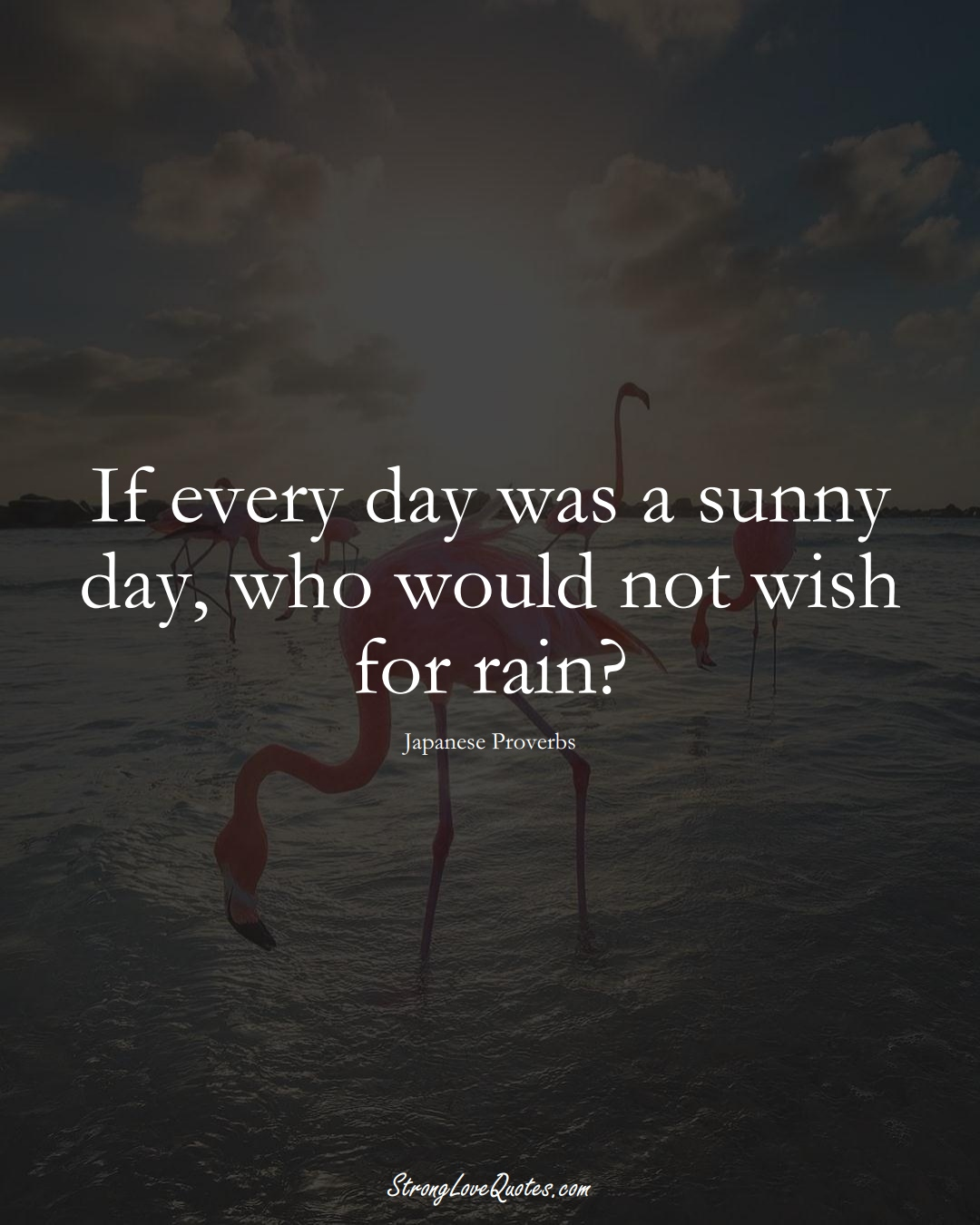 If every day was a sunny day, who would not wish for rain? (Japanese Sayings);  #AsianSayings