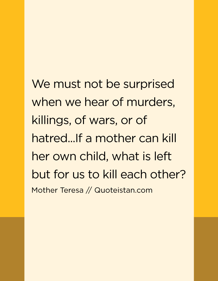 We must not be surprised when we hear of murders, killings, of wars, or of hatred...If a mother can kill her own child, what is left but for us to kill each other