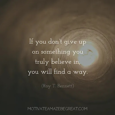 "Never Quit Quotes: ""If you don't give up on something you truly believe in, you will find a way."" - Roy T. Bennett"