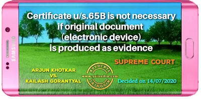 Certificate u/s.65B is not necessary if original document (electronic device) is produced as evidence