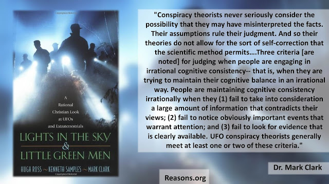 "Quote from ""Lights in the Sky and Little Green Men"" by Hugh Ross, Mark Clark, and Kenneth (Ken) Samples- ""Conspiracy theorists never seriously consider the possibility that they may have misinterpreted the facts. Their assumptions rule their judgment. And so their theories do not allow for the sort of self-correction that the scientific method permits….Three criteria [are noted] for judging when people are engaging in irrational cognitive consistency-- that is, when they are trying to maintain their cognitive balance in an irrational way. People are maintaining cognitive consistency irrationally when they (1) fail to take into consideration a large amount of information that contradicts their views; (2) fail to notice obviously important events that warrant attention; and (3) fail to look for evidence that is clearly available. UFO conspiracy theorists generally meet at least one or two of these criteria."" (Aliens, UFOs, New Age, Occult, Science)"