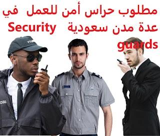 وظائف السعودية مطلوب حراس أمن للعمل في عدة مدن سعودية  Security guards