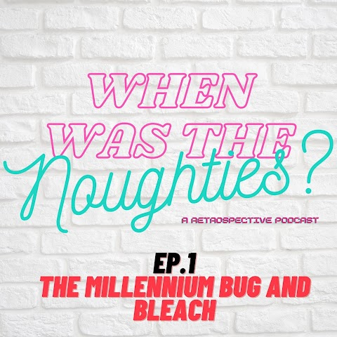 When was the Noughties? - Ep.1 - MIllennium Bugs and Bleach   Podcast