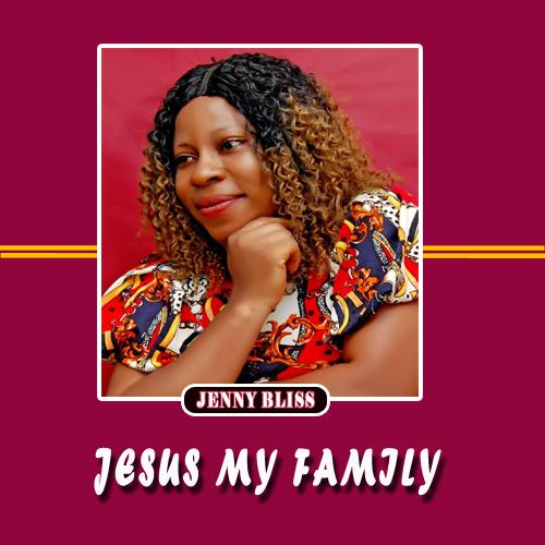 Jenny Bliss - Jesus My family (Prod. by Mr Rodney) Gospel music