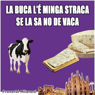 """LA BUCA L'É MINGA STRACA SE LA SA NO DE VACA     Traduzione:    La bocca non è stanca se non """"sa"""" di vacca.     Significato:    Un pasto deve sempre concludersi con del formaggio."""