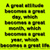 A great attitude becomes a great day, which becomes a great month, which becomes a great year, which becomes a great life.