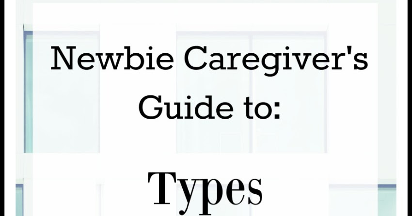 Newbie Caregiver Guide to Different Types of Elder Care